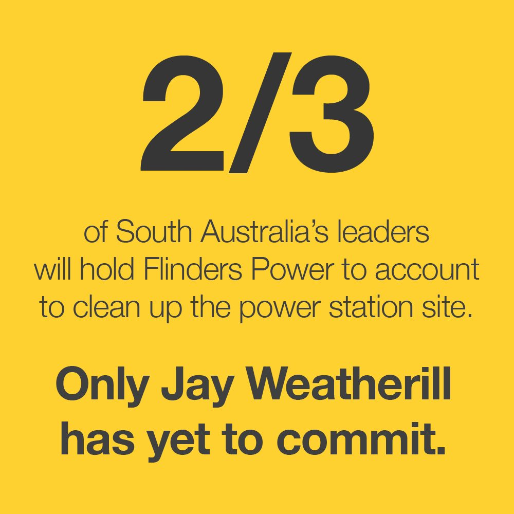Image with text: 2/3 of South Australia's leaders will hold Flinders Power to account to clean up the power station site. Only Jay Weatherill has yet to commit.